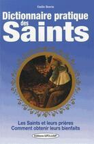 Couverture du livre « Dictionnaire pratique des saints ; les saints, leurs prières, leurs bienfaits » de Emilie Bonvin aux éditions Exclusif