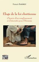 Couverture du livre « Eloge de la foi chretienne - chemin d'accomplissement et d'eternite pour l'homme » de Francis Barbey aux éditions L'harmattan