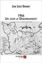 Couverture du livre « 1944 ; un jour le Débarquement » de Jean-Louis Grognet aux éditions Editions Du Net