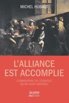 Couverture du livre « L'alliance est accomplie ; commentaire de l'Evangile de Matthieu » de Michel Hubaut aux éditions Salvator