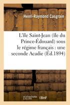 Couverture du livre « L'ile saint-jean (ile du prince-edouard) sous le regime francais : une seconde acadie » de Casgrain H-R. aux éditions Hachette Bnf