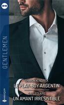 Couverture du livre « Le play-boy argentin ; un amant irrésistible » de Sharon Kendrick et Day Leclaire aux éditions Harlequin