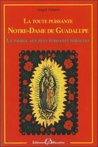 Couverture du livre « La toute puissante Notre Dame de Guadalupe ; la vierge aux plus puissants miracles » de Angel Adams aux éditions Bussiere