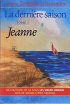 Couverture du livre « La dernière saison t.1 ; Jeanne » de Louise Tremblay D'Essiambre aux éditions Guy Saint-jean