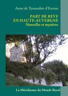 Couverture du livre « Part de rêve en Haute-Auvergne ; nouvelles et mystères » de Anne De Tyssandier D'Escous aux éditions Books On Demand