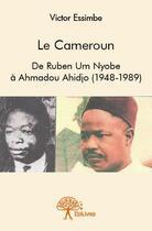 Couverture du livre « Le Cameroun ; de Ruben Um Nyobe à Ahmadou Ahidjo (1948-1989) » de Victor Essimbe aux éditions Edilivre-aparis