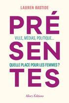 Couverture du livre « Présentes ; ville, médias, politique... quelle place pour les femmes ? » de Lauren Bastide aux éditions Allary