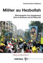 Couverture du livre « Militer au Hezbollah ; ethnographie d'un engagement dans la banlieue sud de Beyrouth » de Erminia Chiara Calabrese aux éditions Karthala