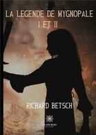 Couverture du livre « La légende de mygnopale I et II » de Richard Betsch aux éditions Le Lys Bleu