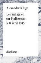 Couverture du livre « Le raid aérien sur Halberstadt le 8 avril 1945 » de Alexander Kluge aux éditions Diaphanes