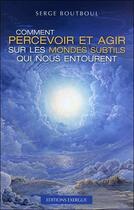 Couverture du livre « Comment percevoir et agir sur les mondes subtils qui nous entourent » de Serge Boutboul aux éditions Exergue