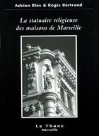 Couverture du livre « La Statuaire Religieuse Des Maisons De Marseille » de Adrien Bles et Regis Bertrand aux éditions La Thune