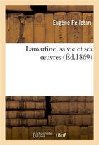 Couverture du livre « Lamartine, Sa Vie Et Ses Oeuvres » de Pelletan-E aux éditions Hachette Bnf