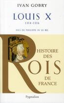 Couverture du livre « Louis X ; 1314-1316 ; fils de Philippe IV le Bel » de Ivan Gobry aux éditions Pygmalion