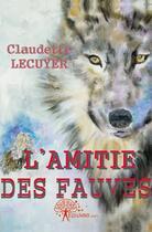 Couverture du livre « L'Amitie Des Fauves » de Claudette Lecuyer aux éditions Edilivre-aparis