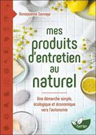 Couverture du livre « Mes produits d'entretien au naturel ; une démarche simple, écologique et économique vers l'autonomie » de Anniejeanne Sauvage aux éditions De Terran