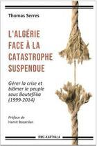 Couverture du livre « L'Algérie face à la catastrophe suspendue ; gérer la crise et blâmer le peuple sous Bouteflika (1999-2014) » de Thomas Serres aux éditions Karthala