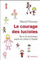 Couverture du livre « Le courage des lucioles ; ma vie de psychologue auprès d'enfants à l'hôpital » de Muriel Derome aux éditions Philippe Rey