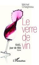 Couverture du livre « Le verre de vin ; 1945, jour de fête » de Michel Chaigneau aux éditions Editions L'harmattan