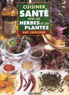 Couverture du livre « Cuisiner Sante Avec Les Herbes Et Les Plantes » de Pat Crocker aux éditions Trecarre