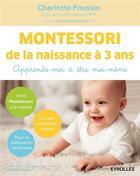 Couverture du livre « Montessori ; de la naissance à 3 ans ; apprends-moi à être moi-même » de Charlotte Poussin aux éditions Eyrolles