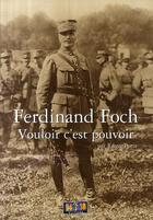 Couverture du livre « Ferdinand Foch ; vouloir c'est pouvoir » de Remy Porte aux éditions Soteca