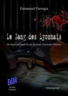Couverture du livre « Le gang des lyonnais ; du démantèlement au rapt du jeune Christophe Mérieux » de Emmanuel Farrugia aux éditions Auteurs D'aujourd'hui