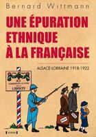 Couverture du livre « Une épuration ethnique à la francaise ; Alsace-Lorraine 1918-1922 » de Bernard Wittmann aux éditions Yoran Embanner