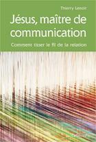 Couverture du livre « Jésus, maître de communication » de Thierry Lenoir aux éditions Cabedita
