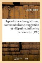Couverture du livre « Hypnotisme et magnétisme, somnabulisme, suggestion et télépathie, influence personnelle (19e) » de Filiatre/Jean aux éditions Hachette Bnf