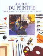 Couverture du livre « Le Guide Du Peintre ; Dessin Perspective Aquarelle Pastel Huile » de Ray Smith aux éditions Dessain Et Tolra