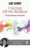 Couverture du livre « 7 façons d'être heureux ou les paradoxes du bonheur » de Luc Ferry aux éditions J'ai Lu