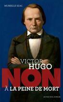Couverture du livre « Victor Hugo ; non à la peine de mort » de Murielle Szac aux éditions Actes Sud Junior