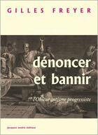 Couverture du livre « Dénoncer et bannir ; l'obscurantisme progressiste » de Gilles Freyer aux éditions Jacques Andre