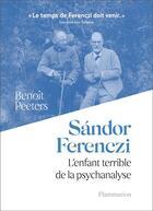 Couverture du livre « Sándor Ferenczi ; l'enfant terrible de la psychanalyse » de Benoit Peeters aux éditions Flammarion