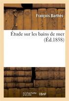 Couverture du livre « Etude sur les bains de mer » de Barthes Francois aux éditions Hachette Bnf