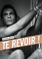 Couverture du livre « Te revoir ! » de Alexandre Delmar aux éditions Textes Gais