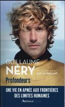 Couverture du livre « Profondeurs ; une vie en apnée aux frontières des limites humaines » de Guillaume Nery et Luc Le Vaillaint aux éditions Arthaud