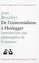 Couverture du livre « De l'existentialisme à Heidegger ; introduction aux philosophies de l'existence » de Jean Beaufret aux éditions Vrin