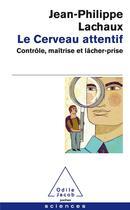 Couverture du livre « Le cerveau attentif ; contrôle, maîtrise et lâcher-prise » de Jean-Philippe Lachaux aux éditions Odile Jacob