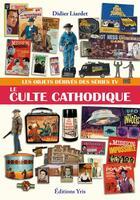 Couverture du livre « Le culte cathodique ; les objets dérivés des séries TV » de Didier Liardet aux éditions Yris