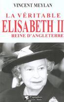 Couverture du livre « Veritable elisabeth ii (la) - reine d'angleterre » de Vincent Meylan aux éditions Pygmalion