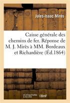 Couverture du livre « Caisse Generale Des Chemins De Fer. Reponse De M. J. Mires A Mm. Bordeaux Et Richardiere » de Mires-J-I aux éditions Hachette Bnf