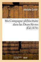 Couverture du livre « Ma campagne plebiscitaire dans les deux-sevres » de Caille Adolphe aux éditions Hachette Bnf