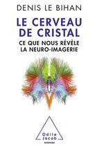 Couverture du livre « Le cerveau de cristal ; ce que nous révèle la neuro-imagerie » de Denis Le Bihan aux éditions Odile Jacob
