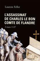 Couverture du livre « L'assassinat de Charles le Bon, comte de Flandre ; 2 mars 1127 » de Laurent Feller aux éditions Perrin