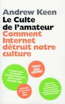 Couverture du livre « Le culte de l'amateur ; comment Internet détruit notre culture » de Andrew Keene aux éditions Scali