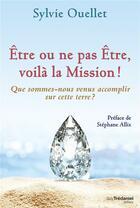 Couverture du livre « Être ou ne pas être, voila la mission ! que sommes-nous venus accomplir sur cette terre ? » de Sylvie Ouellet aux éditions Tredaniel