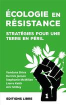 Couverture du livre « Écologie en résistance t.1 ; stratégies pour une terre en péril » de Vandana Shiva et Lierre Keith et Aric Mcbay et Derrick Jensen et Stephanie Mcmillan aux éditions Editions Libre