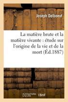 Couverture du livre « La matiere brute et la matiere vivante : etude sur l'origine de la vie et de la mort (ed.1887) » de Joseph Delboeuf aux éditions Hachette Bnf